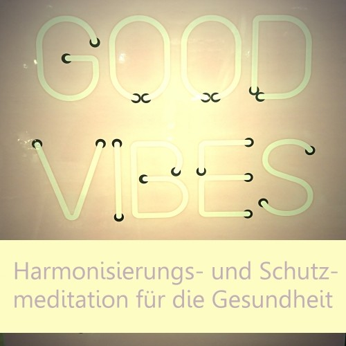 Good Vibes - Harmonisierungs- und Schutzmeditation für die Gesundheit
